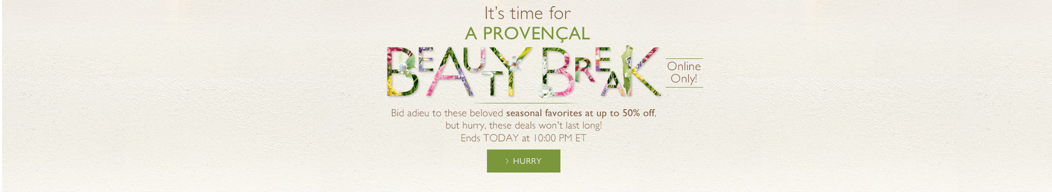 IT's Time for a Provencal Beauty Break.Online only! Bid adieu to these beloved seasonal favorites at up to 50%off, but hurry, these deals won't last long ! Ends TODAY at 10:00 PM ET