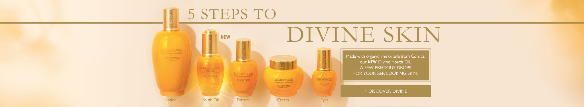 5 Steps to DIVINE SKIN. Made with organic Immortelle from Corsica, our NEW Divine Youth Oil. A FEW PRECIOUS DROPS FOR YOUNGER-LOOKING SKIN.> DISCOVER DIVINE