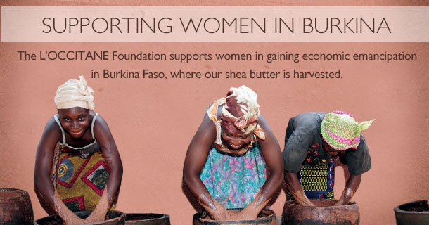 Supporting Women in Burkina.  The L'OCCITANE Foundation supports women in gaining economic emanicipation in Burkina Faso, where our shea butter is harvested