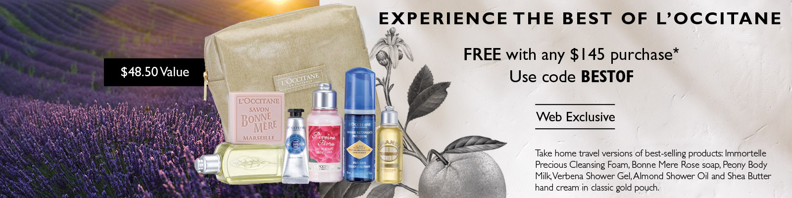 Experience the best of L'Occitane.  FREE with any $145 purchase*.Use code BESTOF. Web Exclusive.