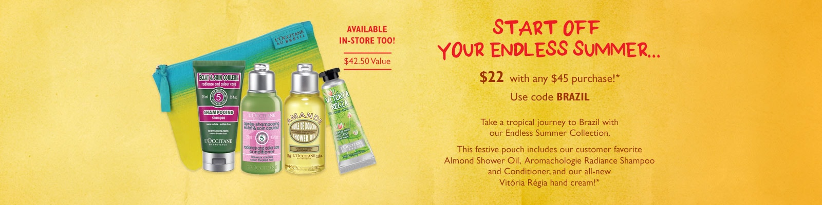 Start off your endless summer $22 with any $45 purchase!* Use code BRAZIL