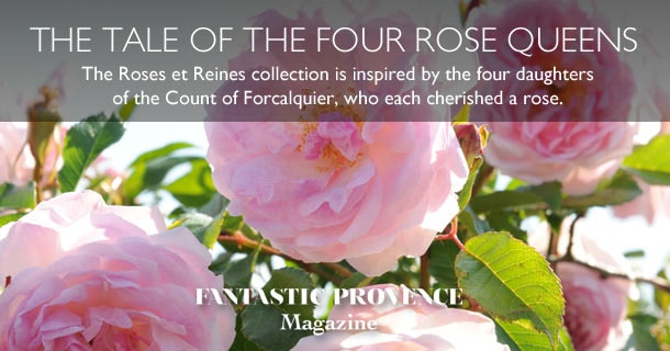 The Roses et Reines collection is inspired by the four daughters of the Count of Forcalquier, who each cherished a rose.