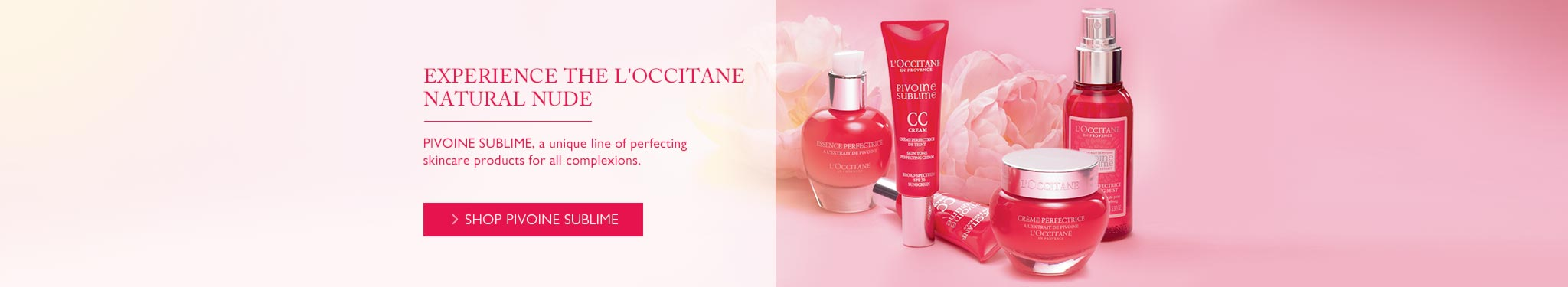 Experience The L'OCCITANE Natural Nude.PIVOINE SUBLIME,a unique line of perfecting skincare products for all complexions.