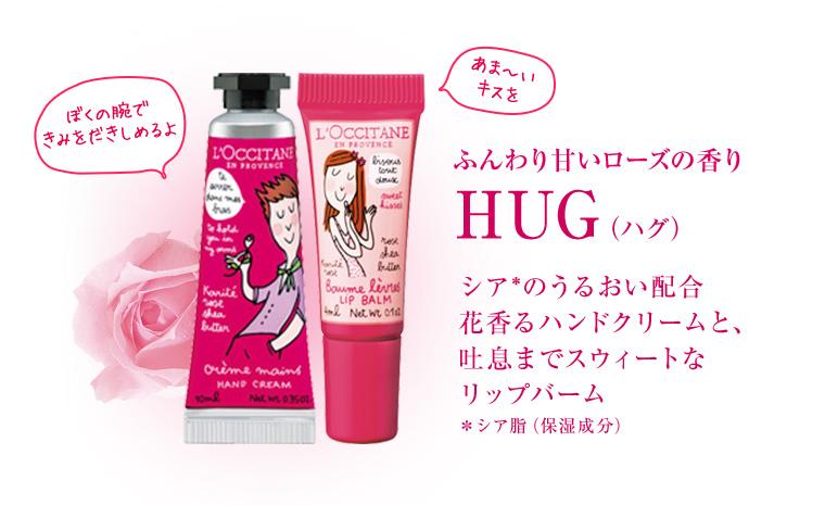 ふんわり甘いローズの香り HUG(ハグ)シア*のうるおい配合 花香るハンドクリームと、 吐息までスウィートな リップバーム *シア脂(保湿成分)