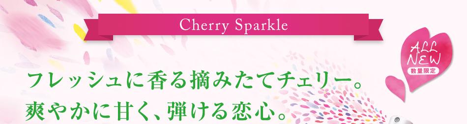 Cherry Sparkle フレッシュに香る摘みたてチェリー。 爽やかに甘く、弾ける恋心。