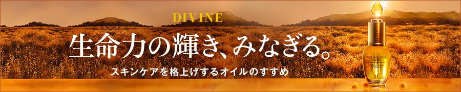 DIVINE 生命力の輝き、みなぎる。スキンケアを格上げするオイルのすすめ