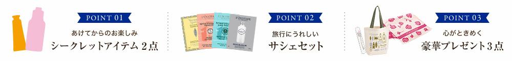POINT 01 | あけてからのお楽しみ シークレットアイテム 2点 POINT 02 | 旅行にうれしい サシェセット POINT 03 | 心がときめく 豪華プレゼント 3点