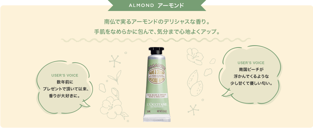 ALMOND 南仏で実るアーモンドのデリシャスな香り。 手肌をなめらかに包んで、気分まで心地よくアップ。
