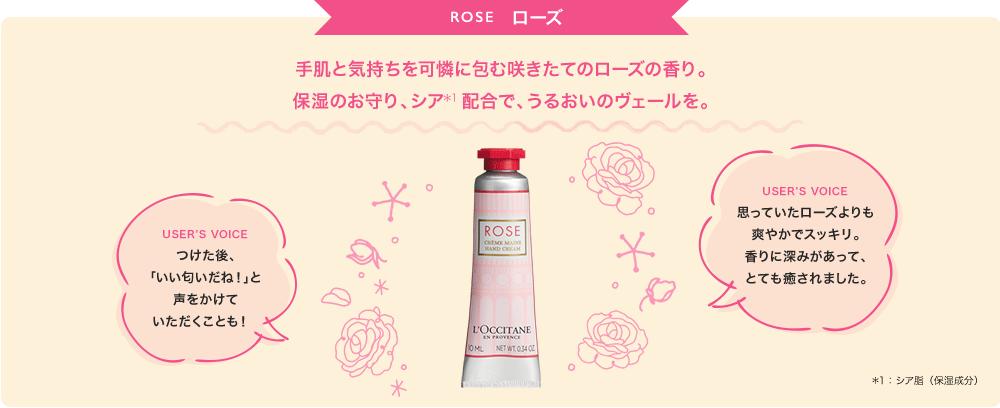 ROSE 手肌と気持ちを可憐に包む咲きたてのローズの香り。 保湿のお守り、シア*1配合で、うるおいのヴェールを。