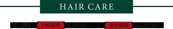 HAIR CARE 【第1弾】 予約期間 9.29(水)~     発売期間 10.27(水)~