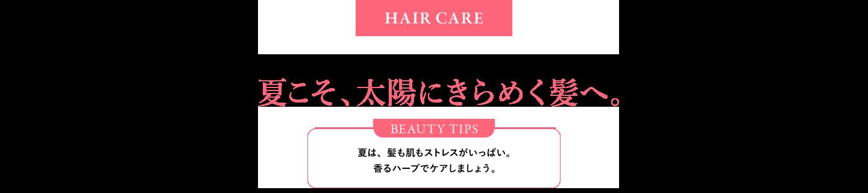HAIR CARE ハーブの香りに癒やされて、ダメージケア。夏こそ、太陽にきらめく髪へ。