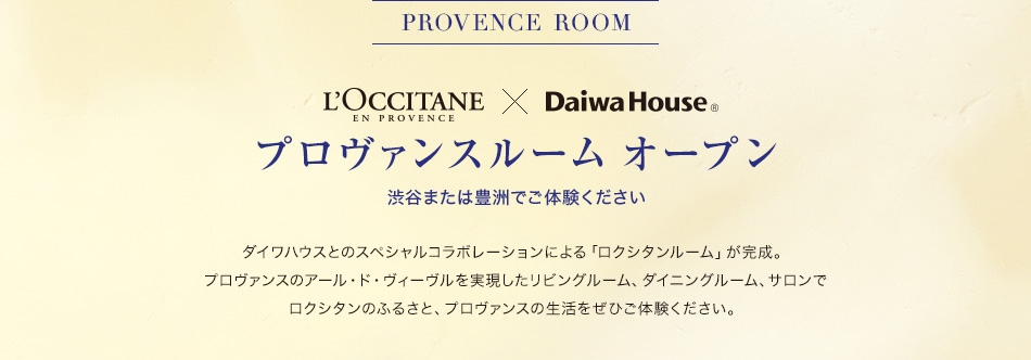 PROVANCE  ROOM L'OCCITANE × Daiwa House プロヴァンスルーム オープン 渋谷または豊洲でご体験ください ダイワハウスとのスペシャルコラボレーションによる「ロクシタンルーム」が完成。 プロヴァンスのアール ド ヴィーブルを実現したリビング&サロン、ダイニングでロクシタンのふるさと、 プロヴァンスの生活をぜひご体験ください。