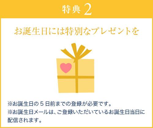 特典2 お誕生日には特別なプレゼントを ※お誕生日の5日前までの登録が必要です。