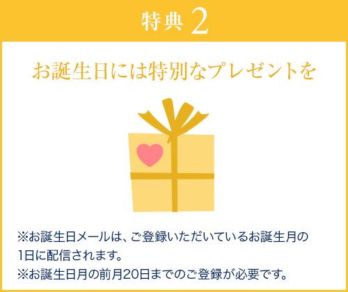 特典2 お誕生日には特別なプレゼントを ※お誕生日メールは、ご登録いただいているお誕生月の1日に配信されます。※お誕生日月の前月1日までのご登録が必要です。